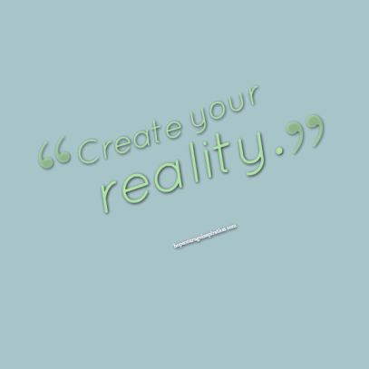create your reality